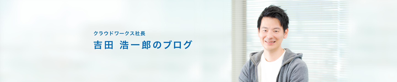 クラウドワークス社長 吉田 浩一郎のブログ